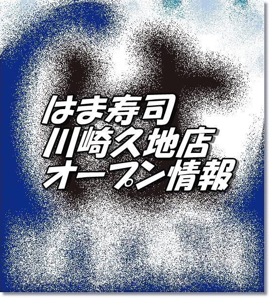 はま寿司川崎久地店新規オープン情報