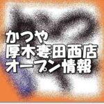 かつや厚木妻田西店新規オープン情報