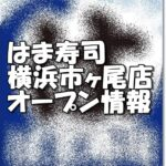 はま寿司横浜市ヶ尾店新規オープン情報