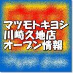 マツモトキヨシ川崎久地店新規オープン情報