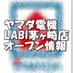 ヤマダ電機LABI茅ヶ崎店新規オープン情報