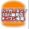バーガーキングリコパ鶴見店新規オープン情報