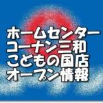 ホームセンターコーナン三和こどもの国店オープン情報