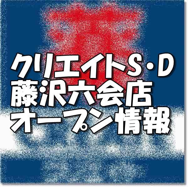 クリエイトエス・ディー藤沢六会店オープン情報